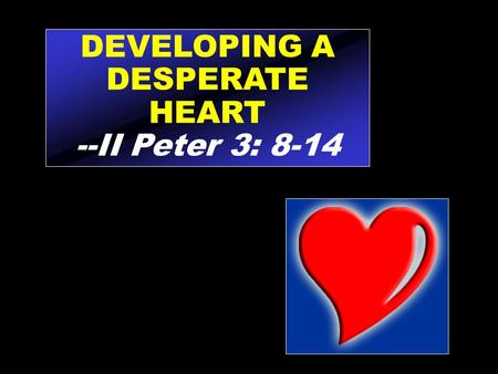 DEVELOPING A DESPERATE HEART --II Peter 3: 8-14. Knowing that others care is music to the soul.
