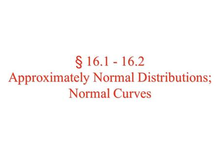 § 16.1 - 16.2 Approximately Normal Distributions; Normal Curves.