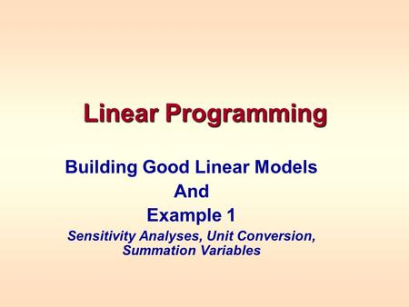 Linear Programming Building Good Linear Models And Example 1 Sensitivity Analyses, Unit Conversion, Summation Variables.
