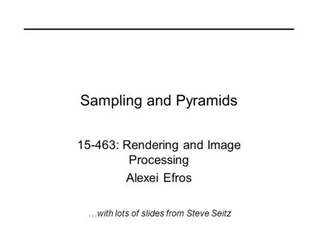 Sampling and Pyramids 15-463: Rendering and Image Processing Alexei Efros …with lots of slides from Steve Seitz.