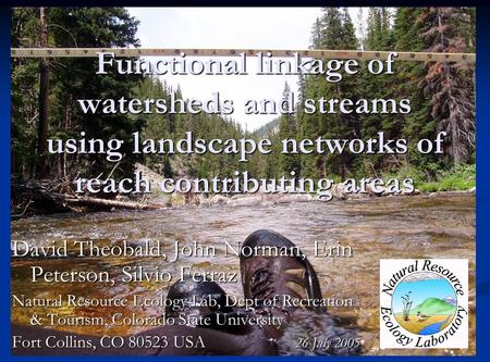 Functional linkage of watersheds and streams using landscape networks of reach contributing areas David Theobald, John Norman, Erin Peterson, Silvio Ferraz.
