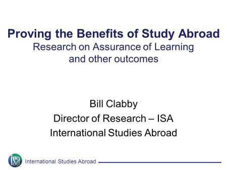 International Studies Abroad Proving the Benefits of Study Abroad Research on Assurance of Learning and other outcomes Bill Clabby Director of Research.