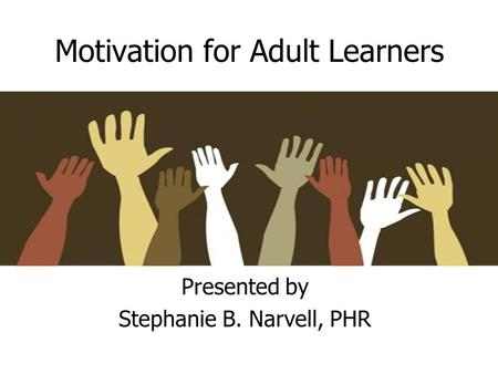 Motivation for Adult Learners Presented by Stephanie B. Narvell, PHR.