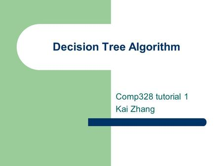 Decision Tree Algorithm Comp328 tutorial 1 Kai Zhang.
