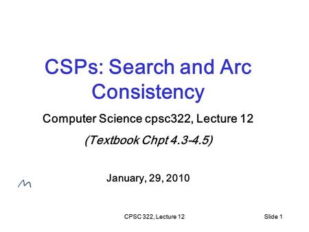 CPSC 322, Lecture 12Slide 1 CSPs: Search and Arc Consistency Computer Science cpsc322, Lecture 12 (Textbook Chpt 4.3-4.5) January, 29, 2010.