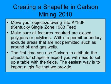 Creating a Shapefile in Carlson Mining 2010 Move your objects\drawing into KY83F (Kentucky Single Zone 1983 Feet) Make sure all features required are closed.
