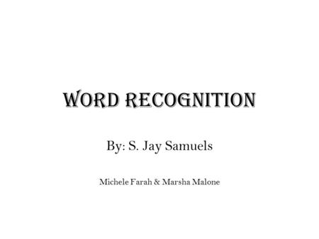 Word Recognition By: S. Jay Samuels Michele Farah & Marsha Malone.