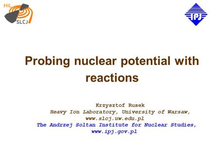 Probing nuclear potential with reactions Krzysztof Rusek Heavy Ion Laboratory, University of Warsaw, www.slcj.uw.edu.pl The Andrzej Soltan Institute for.