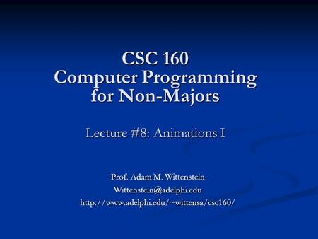 CSC 160 Computer Programming for Non-Majors Lecture #8: Animations I Prof. Adam M. Wittenstein