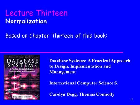 1 Database Systems: A Practical Approach to Design, Implementation and Management International Computer Science S. Carolyn Begg, Thomas Connolly Lecture.