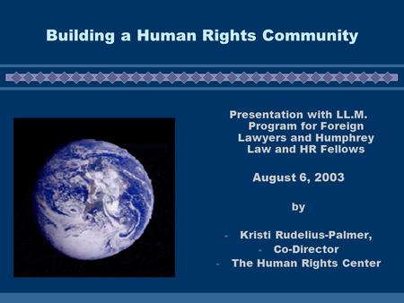 Building a Human Rights Community Presentation with LL.M. Program for Foreign Lawyers and Humphrey Law and HR Fellows August 6, 2003 by - Kristi Rudelius-Palmer,