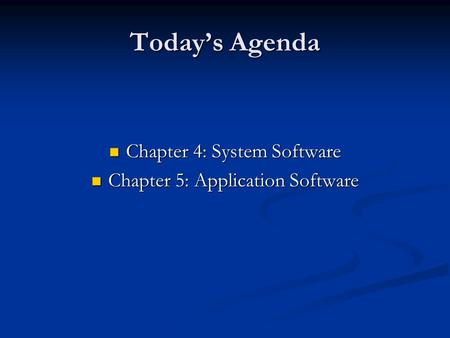 Today's Agenda Chapter 4: System Software Chapter 4: System Software Chapter 5: Application Software Chapter 5: Application Software.