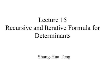 Lecture 15 Recursive and Iterative Formula for Determinants Shang-Hua Teng.