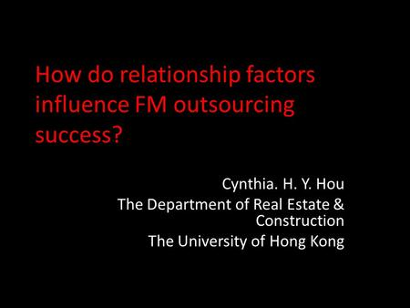How do relationship factors influence FM outsourcing success? Cynthia. H. Y. Hou The Department of Real Estate & Construction The University of Hong Kong.