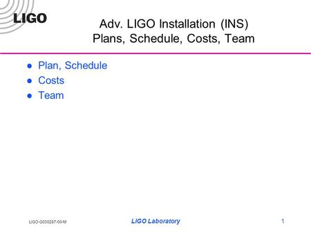 LIGO-G030287-00-M LIGO Laboratory1 Adv. LIGO Installation (INS) Plans, Schedule, Costs, Team Plan, Schedule Costs Team.