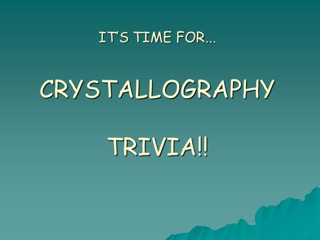 IT'S TIME FOR... CRYSTALLOGRAPHY TRIVIA!!. Rules  Three rounds  10 questions per round  Pass answers to team to right for grading.