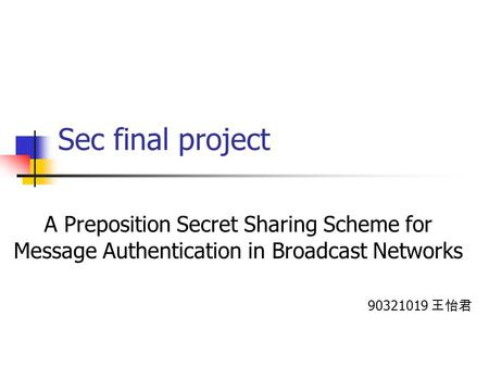Sec final project A Preposition Secret Sharing Scheme for Message Authentication in Broadcast Networks 90321019 王怡君.