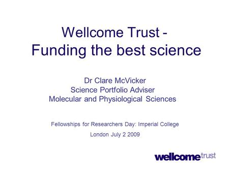 Wellcome Trust - Funding the best science Dr Clare McVicker Science Portfolio Adviser Molecular and Physiological Sciences Fellowships for Researchers.