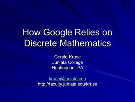 How Google Relies on Discrete Mathematics Gerald Kruse Juniata College Huntingdon, PA