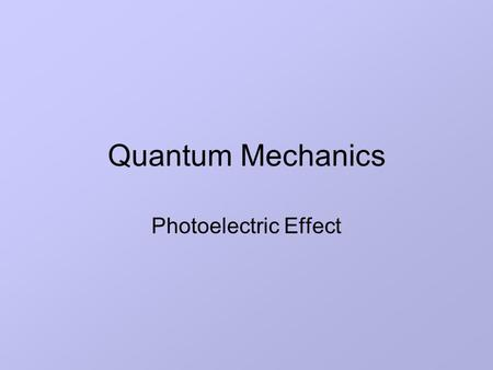 Quantum Mechanics Photoelectric Effect. Lesson Aims State the main observations of Millikan's experiment Explain the failure of classical wave theory.