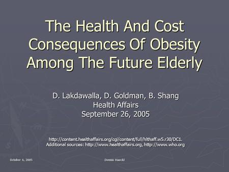 October 6, 2005 Dennis Haeckl The Health And Cost Consequences Of Obesity Among The Future Elderly D. Lakdawalla, D. Goldman, B. Shang Health Affairs September.