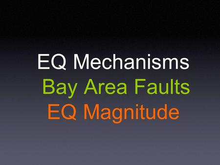 EQ Mechanisms Bay Area Faults EQ Magnitude. Earthquake Waves Frequency 0.1 Hz to 10 Hz (outside human sensory range) Types of Motion P waves S waves surface.
