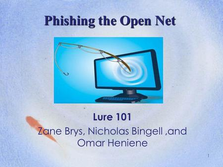 1 Phishing the Open Net Lure 101 Zane Brys, Nicholas Bingell,and Omar Heniene.
