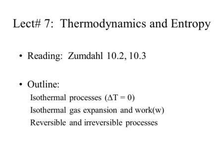 Lect# 7: Thermodynamics and Entropy Reading: Zumdahl 10.2, 10.3 Outline: Isothermal processes (∆T = 0) Isothermal gas expansion and work(w) Reversible.