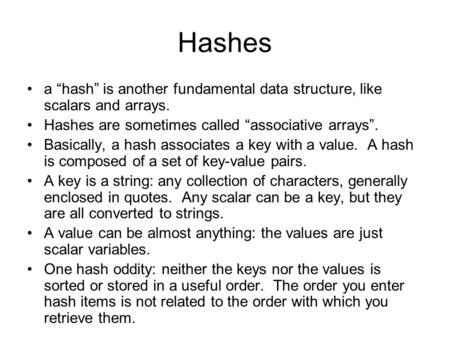 "Hashes a ""hash"" is another fundamental data structure, like scalars and arrays. Hashes are sometimes called ""associative arrays"". Basically, a hash associates."