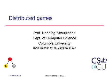 June 11, 2007 Telia-Sonera (TSIC) Distributed games Prof. Henning Schulzrinne Dept. of Computer Science Columbia University (with material by M. Claypool.