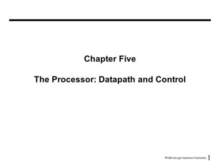 1  1998 Morgan Kaufmann Publishers Chapter Five The Processor: Datapath and Control.