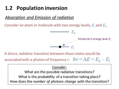 1.2 Population inversion Absorption and Emission of radiation Consider an atom or molecule with two energy levels, E i and E k A direct, radiative transition.