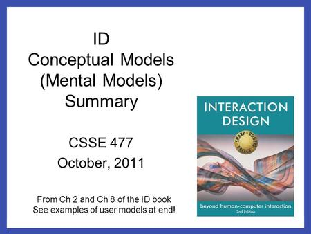 ID Conceptual Models (Mental Models) Summary CSSE 477 October, 2011 From Ch 2 and Ch 8 of the ID book See examples of user models at end!