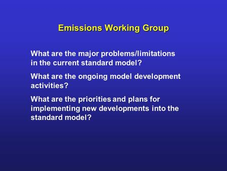 Emissions Working Group What are the major problems/limitations in the current standard model? What are the ongoing model development activities? What.