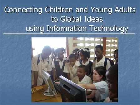 Connecting Children and Young Adults to Global Ideas using Information Technology.