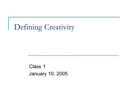 Defining Creativity Class 1 January 10, 2005. Creativity.