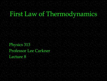 First Law of Thermodynamics Physics 313 Professor Lee Carkner Lecture 8.