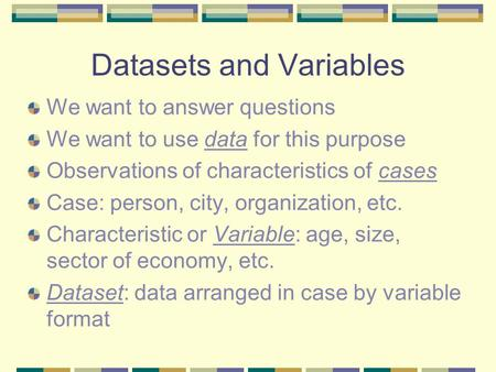 Datasets and Variables We want to answer questions We want to use data for this purpose Observations of characteristics of cases Case: person, city, organization,