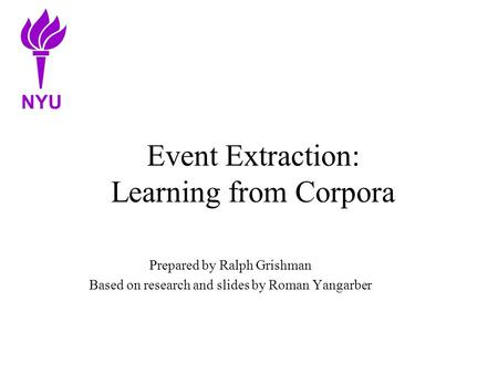 Event Extraction: Learning from Corpora Prepared by Ralph Grishman Based on research and slides by Roman Yangarber NYU.
