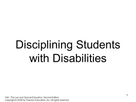 1 Disciplining Students with Disabilities Yell / The Law and Special Education, Second Edition Copyright © 2006 by Pearson Education, Inc. All rights reserved.
