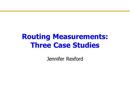Routing Measurements: Three Case Studies Jennifer Rexford.