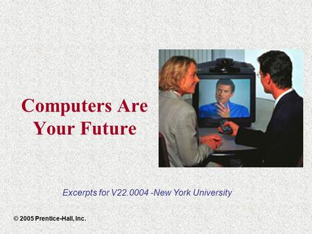 Computers Are Your Future © 2005 Prentice-Hall, Inc. Excerpts for V22.0004 -New York University.