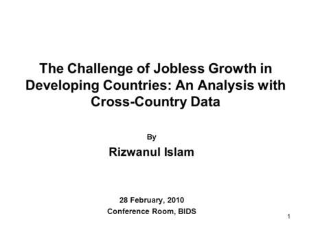 The Challenge of Jobless Growth in Developing Countries: An Analysis with Cross-Country Data By Rizwanul Islam 28 February, 2010 Conference Room, BIDS.