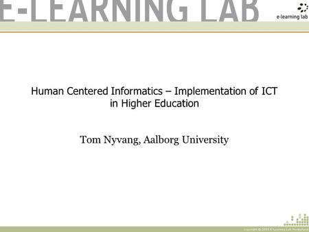 Human Centered Informatics – Implementation of ICT in Higher Education Tom Nyvang, Aalborg University.
