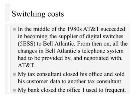 Switching costs n In the middle of the 1980s AT&T succeeded in becoming the supplier of digital switches (5ESS) to Bell Atlantic. From then on, all the.