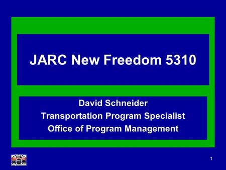 1 JARC New Freedom 5310 David Schneider Transportation Program Specialist Office of Program Management.
