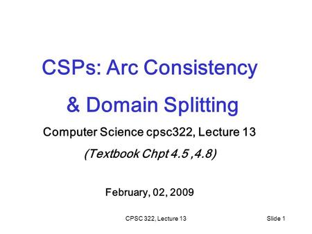 CPSC 322, Lecture 13Slide 1 CSPs: Arc Consistency & Domain Splitting Computer Science cpsc322, Lecture 13 (Textbook Chpt 4.5,4.8) February, 02, 2009.