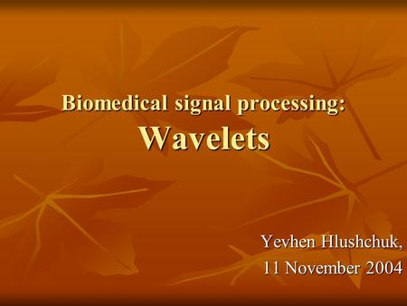 Biomedical signal processing: Wavelets Yevhen Hlushchuk, 11 November 2004.