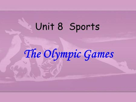 Unit 8 Sports The Olympic Games The Olympic Games Olympic motto The 29the Olympics The 27th Olympics The 1st Olympics The modern Olympics The old Olympics.