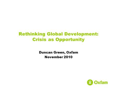 Rethinking Global Development: Crisis as Opportunity Duncan Green, Oxfam November 2010.
